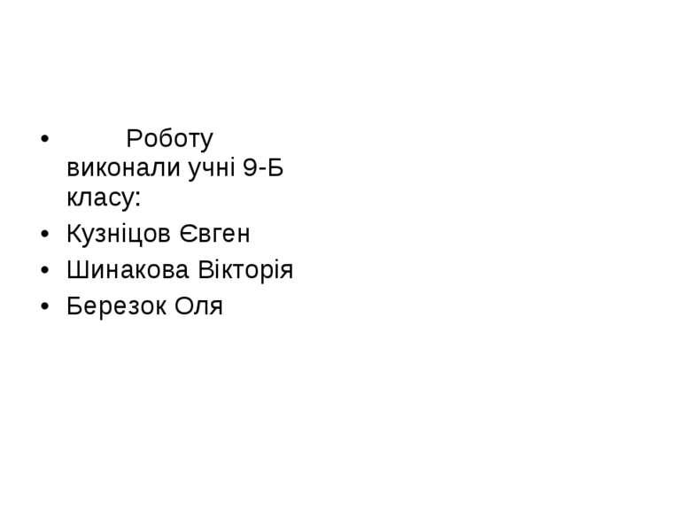 Роботу виконали учні 9-Б класу: Кузніцов Євген Шинакова Вікторія Березок Оля