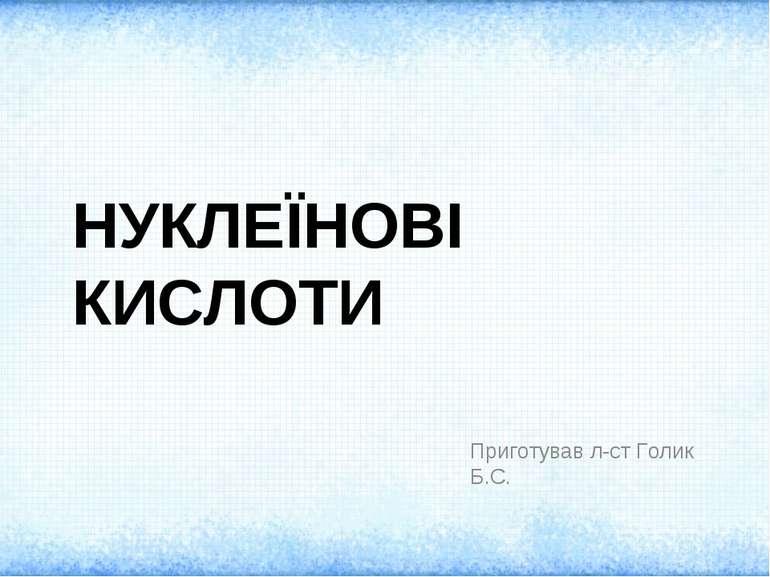 НУКЛЕЇНОВІ КИСЛОТИ Приготував л-ст Голик Б.С.
