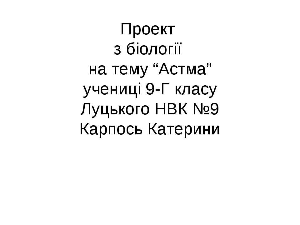 """Проект з біології на тему """"Астма"""" учениці 9-Г класу Луцького НВК №9 Карпось К..."""