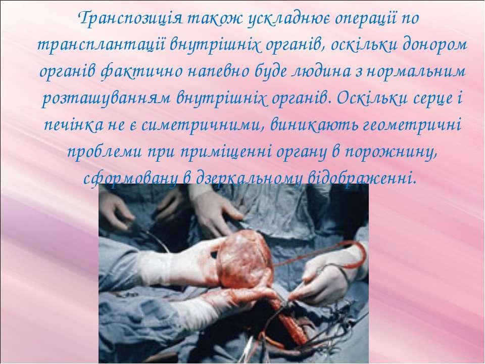 Транспозиція також ускладнює операції по трансплантації внутрішніх органів, о...
