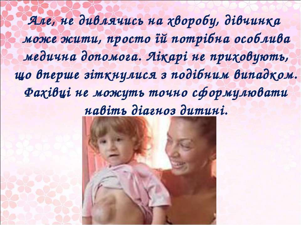 Але, не дивлячись на хворобу, дівчинка може жити, просто їй потрібна особлива...