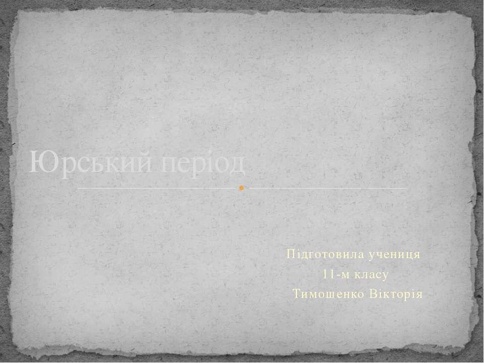 Підготовила учениця 11-м класу Тимошенко Вікторія Юрський період