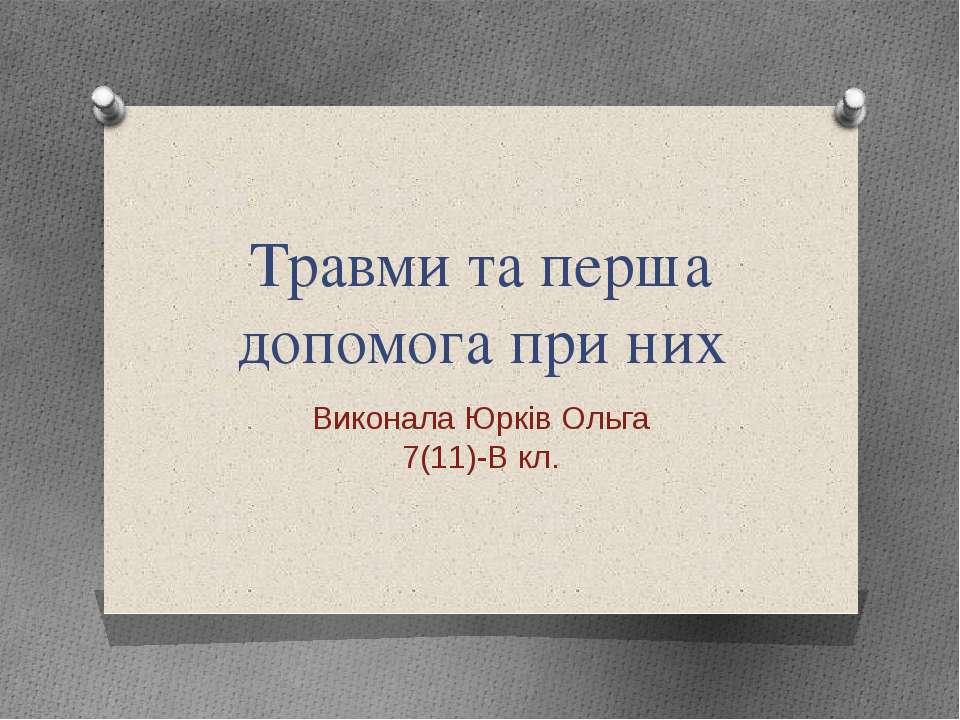 Травми та перша допомога при них Виконала Юрків Ольга 7(11)-В кл.