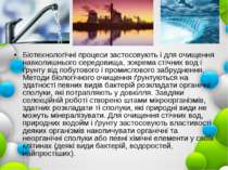 Біотехнологічні процеси застосовують і для очищення навколишнього середовища,...
