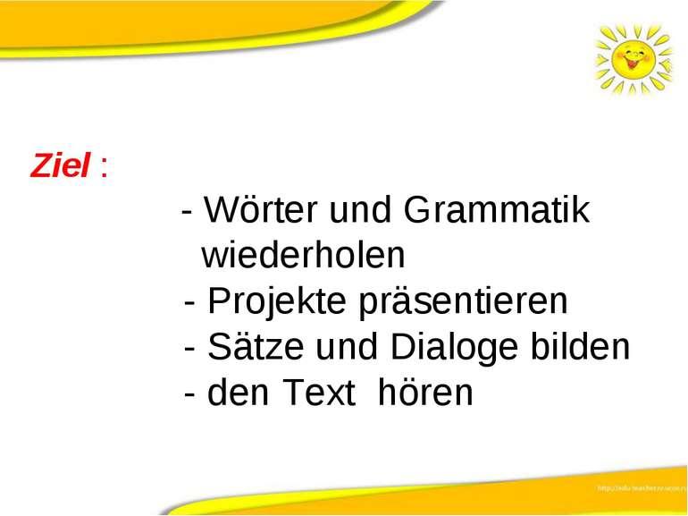 Ziel : - Wörter und Grammatik wiederholen - Projekte präsentieren - Sätze und...
