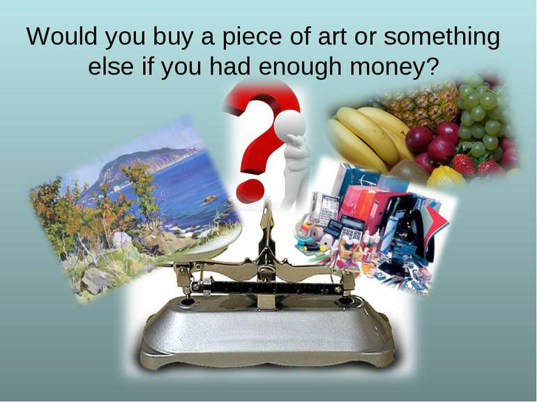 Would you buy a piece of art or something else if you had enough money?