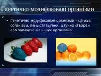 Генетично модифіковані організми Генетично модифіковані організми – це живі о...
