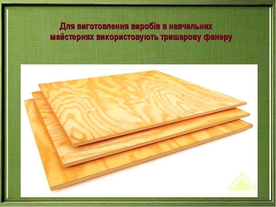 Для виготовлення виробів в навчальних майстернях використовують тришарову фанеру