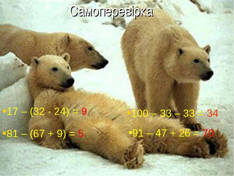 Самоперевірка 81 – (67 + 9) = 5 100 – 33 – 33 = 34 91 – 47 + 26 = 70 17 – (32...