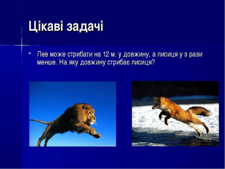 Лев може стрибати на 12 м. у довжину, а лисиця у з рази менше. На яку довжину...