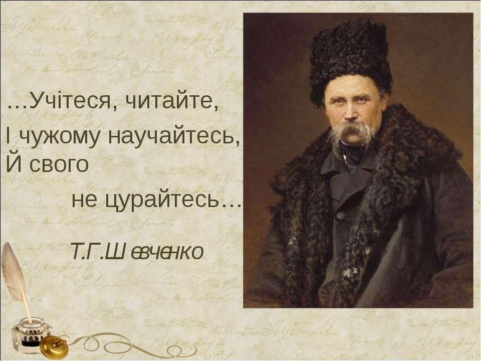 Т.Г.Шевченко …Учітеся, читайте, І чужому научайтесь, Й свого не цурайтесь…