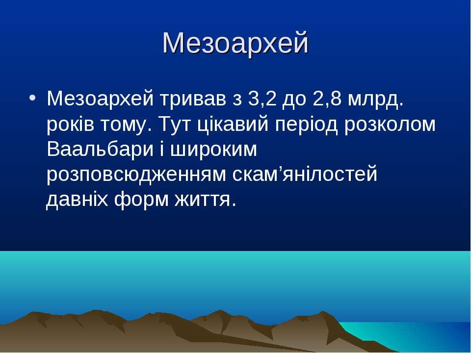 Мезоархей Мезоархей тривав з 3,2 до 2,8 млрд. років тому. Тут цікавий період ...