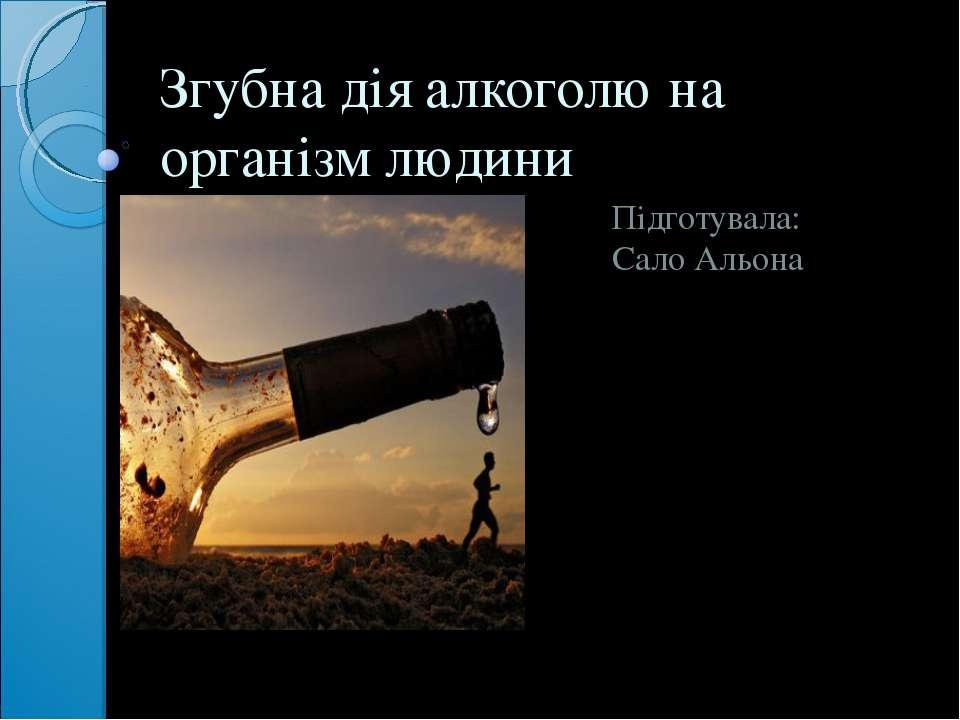 Згубна дія алкоголю на організм людини Підготувала: Сало Альона
