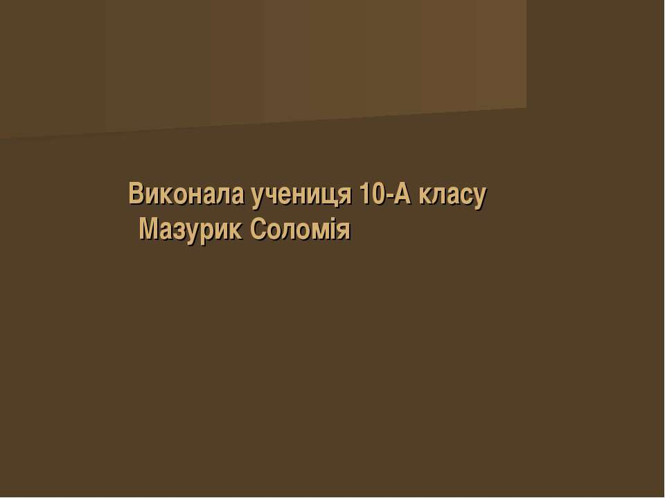 Виконала учениця 10-А класу Мазурик Соломія
