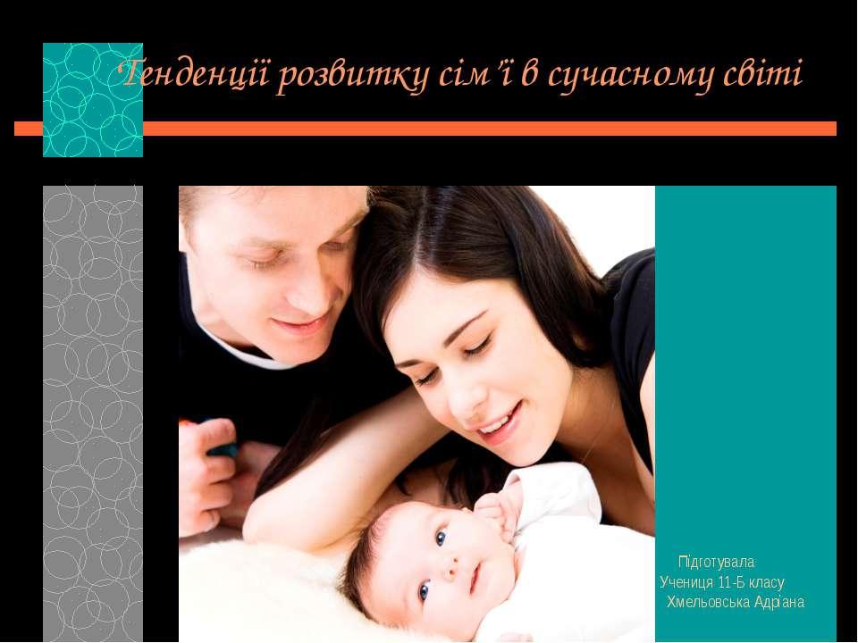 Тенденції розвитку сім'ї в сучасному світі Підготувала Учениця 11-Б класу Хме...