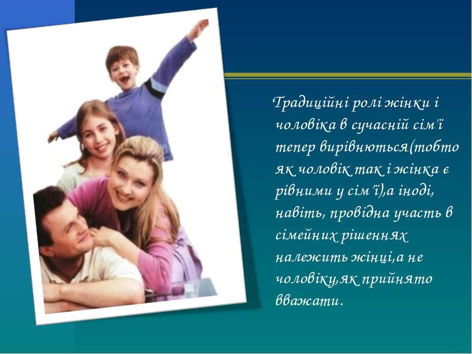 Традиційні ролі жінки і чоловіка в сучасній сім'ї тепер вирівнються(тобто як ...