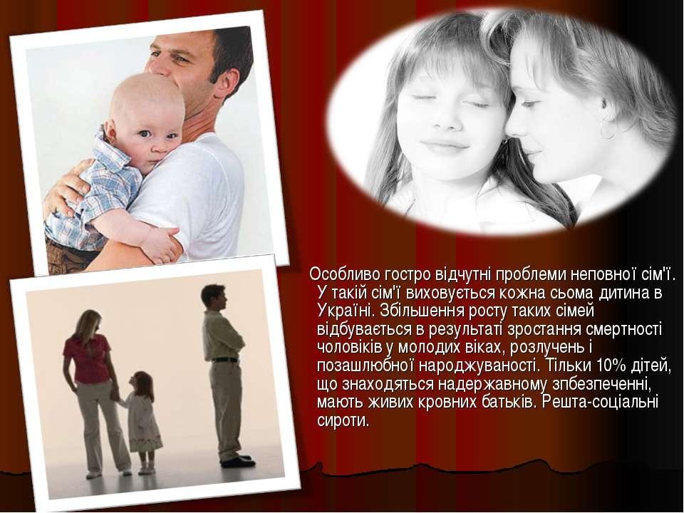 Особливо гостро відчутні проблеми неповної сім'ї. У такій сім'ї виховується к...