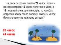 На двох островах сиділо 79 чайок. Коли з одного острова 15 чайок полетіло в м...