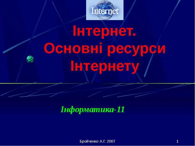 Інтернет. Основні ресурси Інтернету Інформатика-11 Бройченко А.Г. 2007