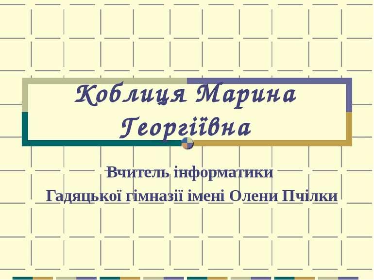 Коблиця Марина Георгіївна Вчитель інформатики Гадяцької гімназії імені Олени ...
