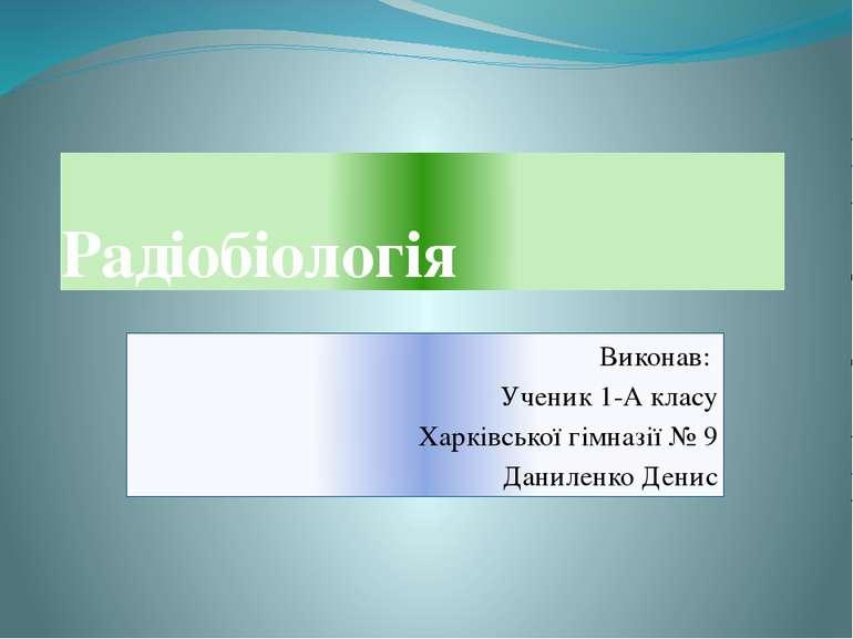 Радіобіологія Виконав: Ученик 1-А класу Харківської гімназії № 9 Даниленко Денис