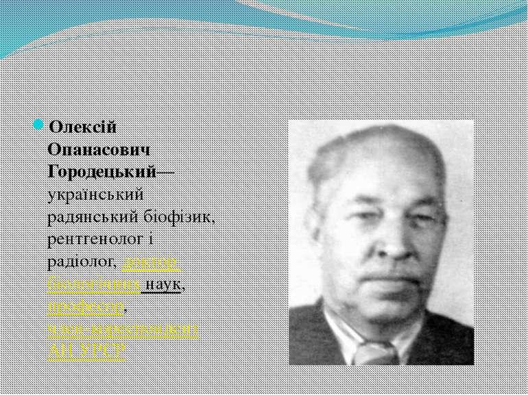 Олексій Опанасович Городецький— український радянський біофізик, рентгенолог ...