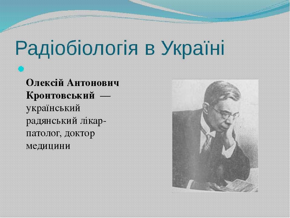 Радіобіологія в Україні Олексій Антонович Кронтовський— український радянсь...