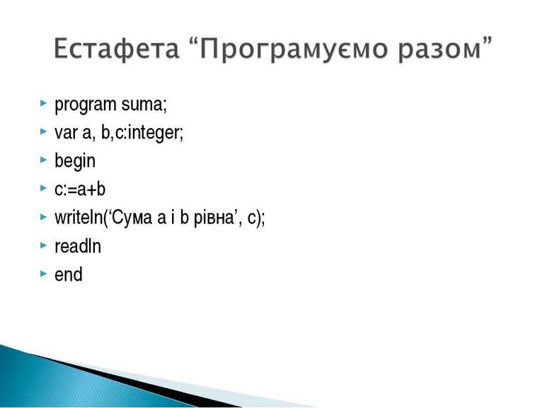 program suma; var a, b,c:integer; begin c:=a+b writeln('Сума а і b рівна', с)...