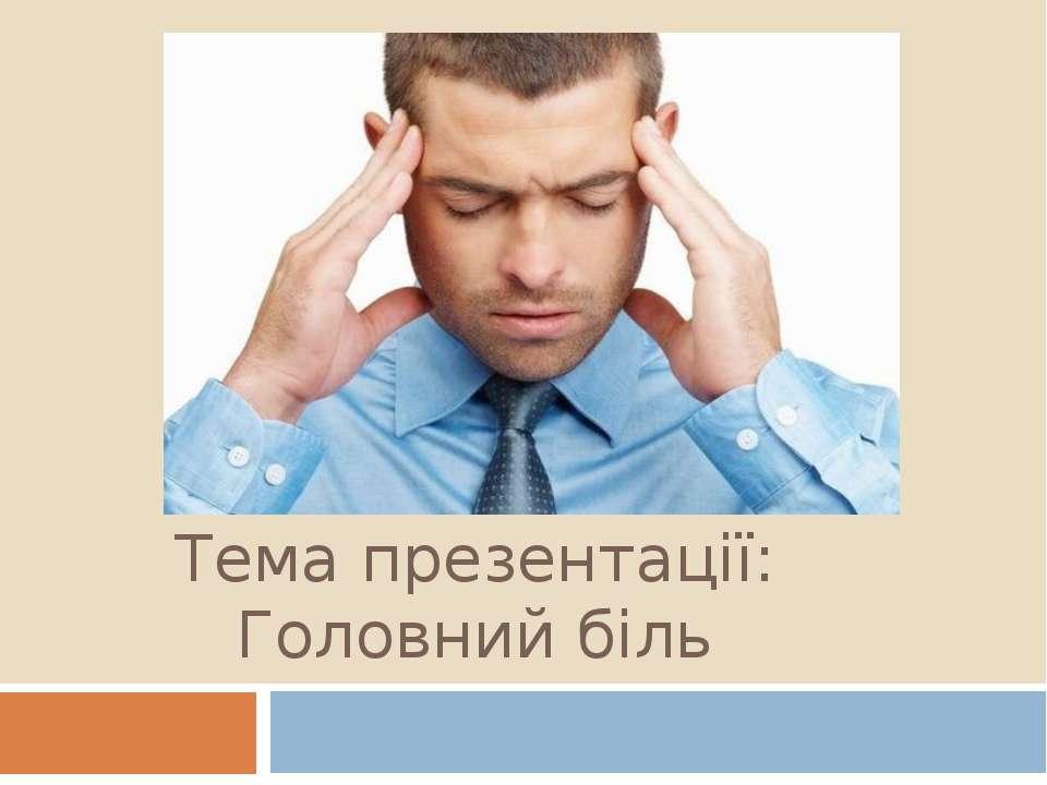 Тема презентації: Головний біль