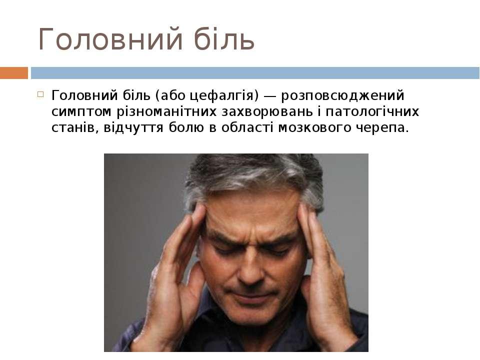 Головний біль Головний біль (або цефалгія) — розповсюджений симптом різномані...