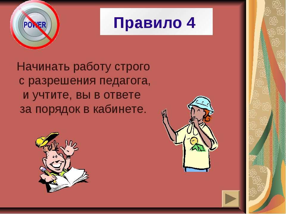 Правило 4 Начинать работу строго с разрешения педагога, и учтите, вы в ответе...
