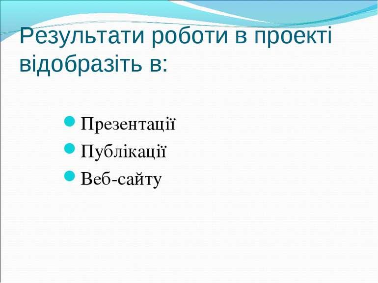 Результати роботи в проекті відобразіть в: Презентації Публікації Веб-сайту