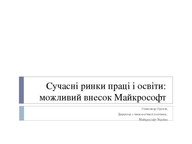 Сучасні ринки праці і освіти: можливий внесок Майкрософт Олександр Орєхов, Ди...