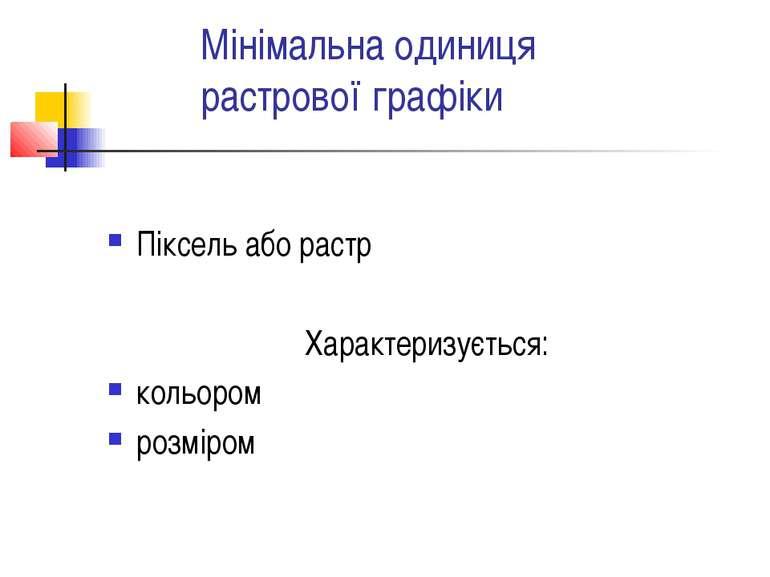 Мінімальна одиниця растрової графіки Піксель або растр Характеризується: коль...