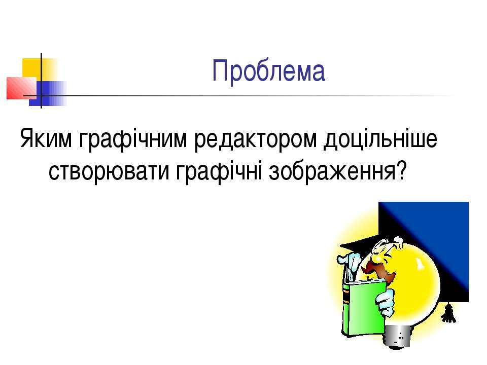 Проблема Яким графічним редактором доцільніше створювати графічні зображення?