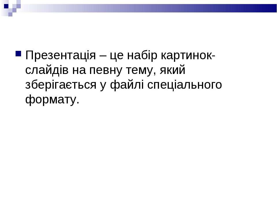 Презентація – це набір картинок-слайдів на певну тему, який зберігається у фа...
