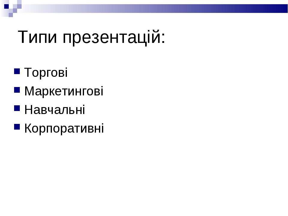 Типи презентацій: Торгові Маркетингові Навчальні Корпоративні