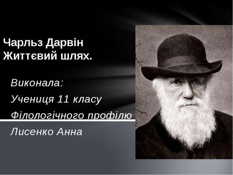 Виконала: Учениця 11 класу Філологічного профілю Лисенко Анна Чарльз Дарвін Ж...