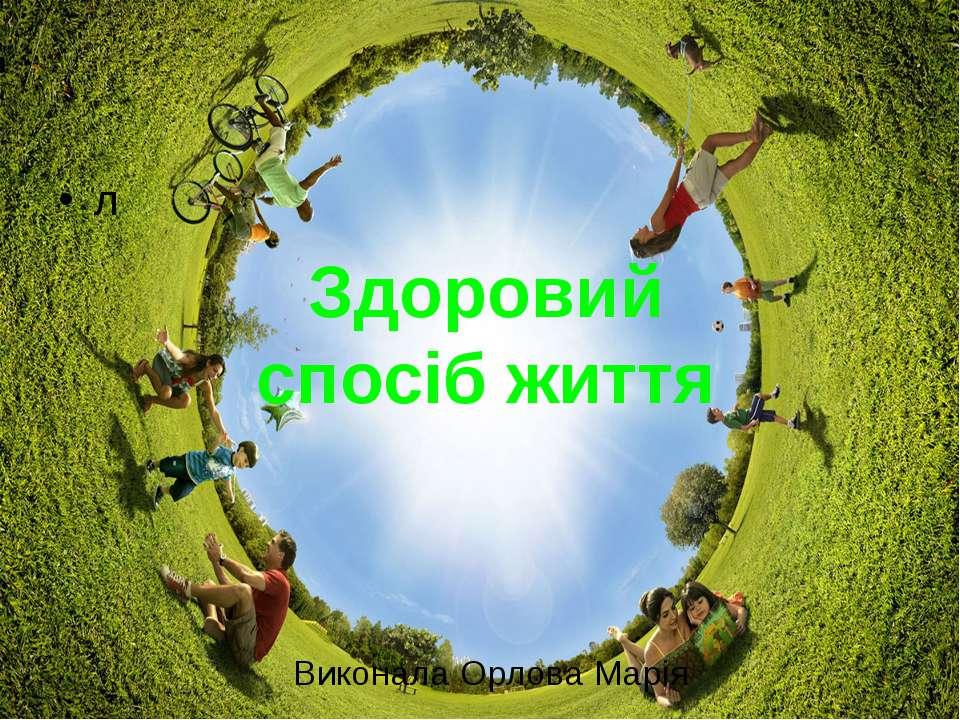 л Здоровий спосіб життя Виконала Орлова Марія