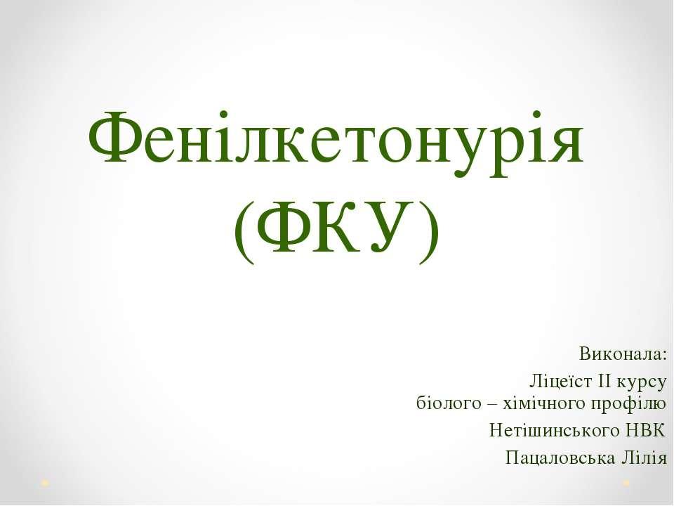 Фенілкетонурія (ФКУ) Виконала: Ліцеїст II курсу біолого – хімічного профілю Н...