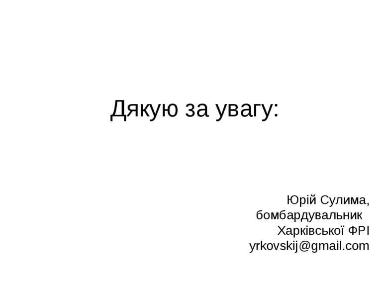 Дякую за увагу: Юрій Сулима, бомбардувальник Харківської ФРІ yrkovskij@gmail.com