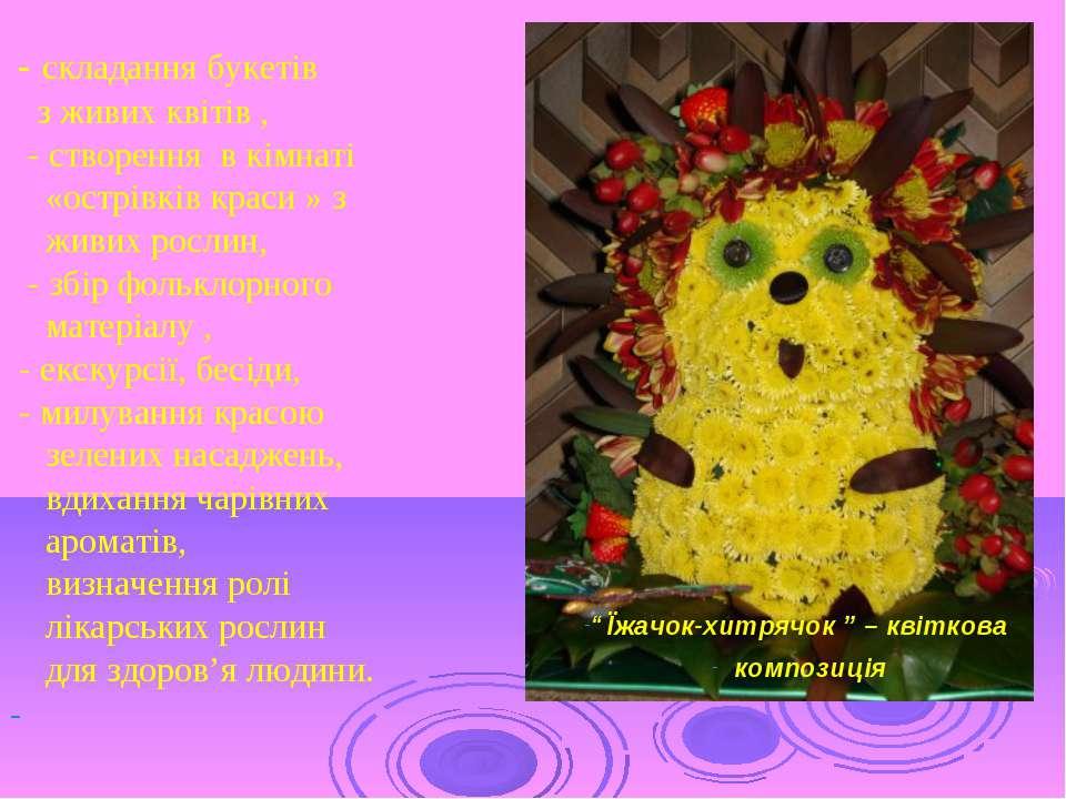 - складання букетів з живих квітів , - створення в кімнаті «острівків краси »...