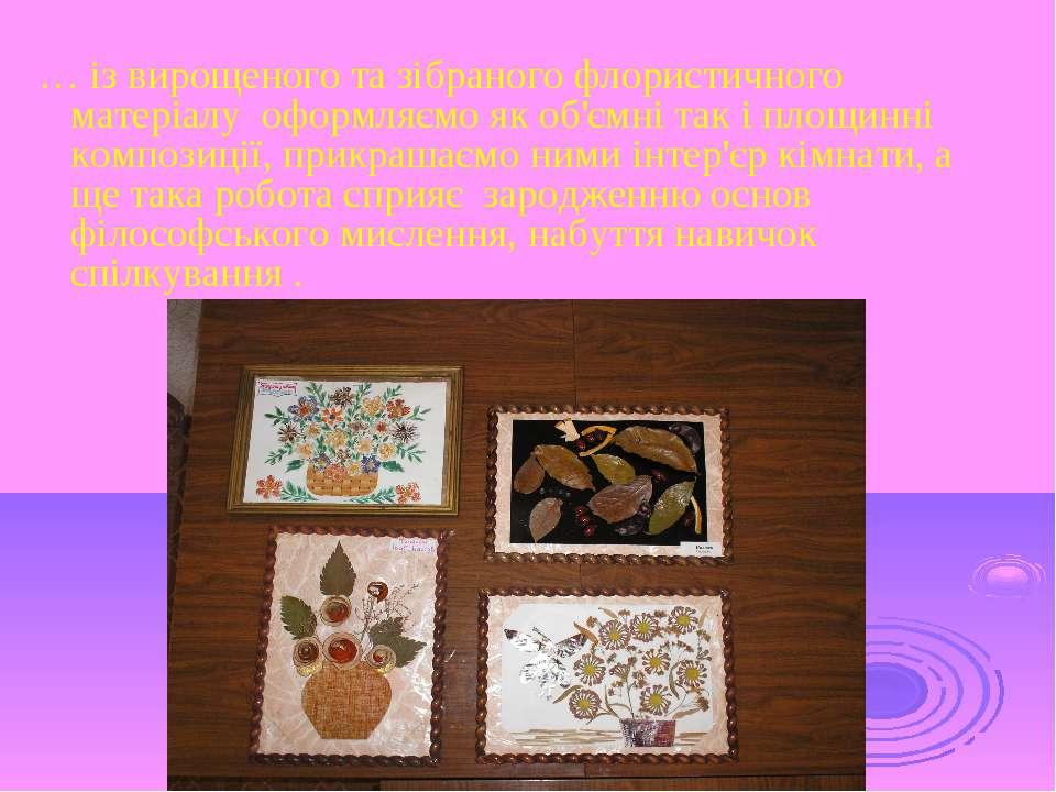 … із вирощеного та зібраного флористичного матеріалу оформляємо як об'ємні та...