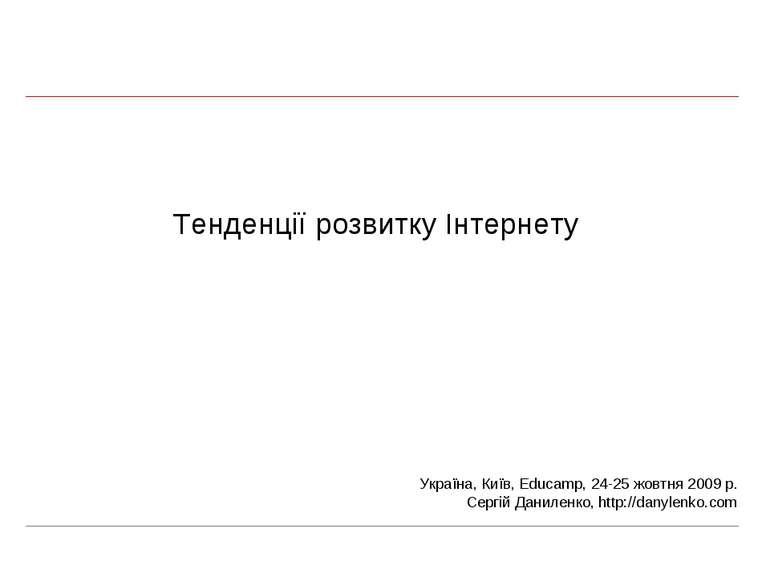 Тенденції розвитку Інтернету Україна, Київ, Educamp, 24-25 жовтня 2009 р. Сер...