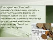 Бізнес провадять ділові люди, зацікавлені в примноженні капіталу, у першу чер...