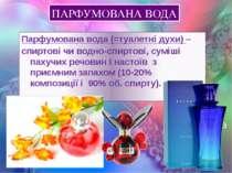 ПАРФУМОВАНА ВОДА Парфумована вода (=туалетні духи) – спиртові чи водно-спирто...