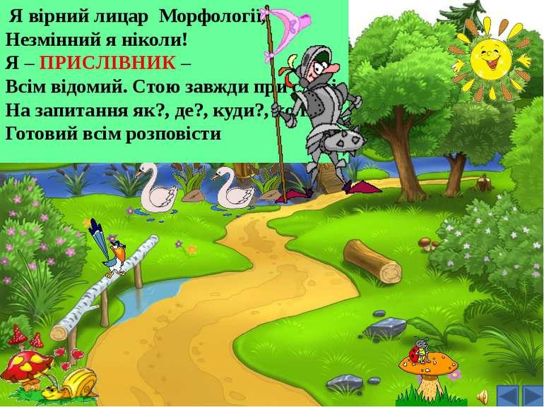 Я вірний лицар Морфології, Незмінний я ніколи! Я – ПРИСЛІВНИК – Всім відомий....