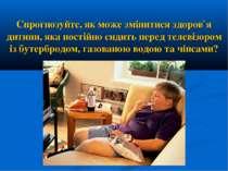 Спрогнозуйте, як може змінитися здоров`я дитини, яка постійно сидить перед те...