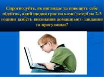 Спрогнозуйте, як виглядає та поводить себе підліток, який щодня грає на комп`...