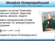 Михайло Остроградський (24.09.1801 – 01.01.1862) Займався знаходженням об'ємі...